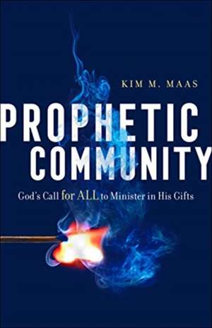 Prophetic Community: God's Call for All to Minister in His Gifts de Kim M. Maas