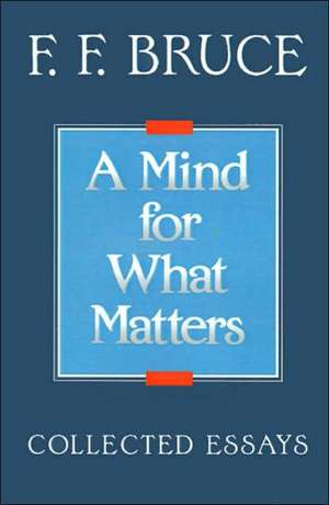 A Mind for What Matters:  Collected Essays of F.F. Bruce de Frederick Fyvie Bruce