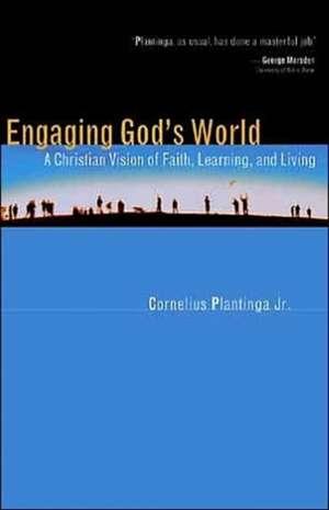 Engaging God's World:  A Christian Vision of Faith, Learning, and Living de Jr. Plantinga, Cornelius