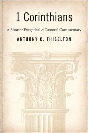 1 Corinthians:  A Shorter Exegetical and Pastoral Commentary de Anthony C. Thiselton