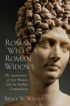 Roman Wives, Roman Widows:  The Appearance of New Women and the Pauline Communities de Bruce W. Winter