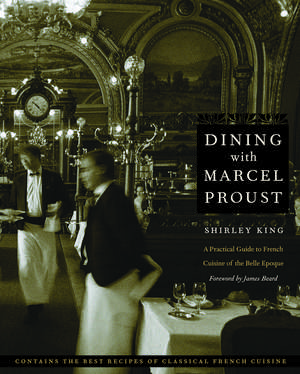 Dining with Marcel Proust: A Practical Guide to French Cuisine of the Belle Epoque de Shirley King