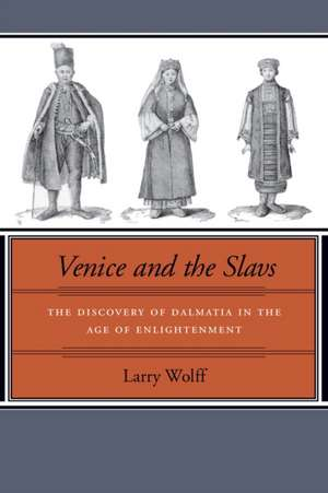 Venice and the Slavs: The Discovery of Dalmatia in the Age of Enlightenment de Larry Wolff