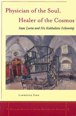 Physician of the Soul, Healer of the Cosmos: Isaac Luria and his Kabbalistic Fellowship de Lawrence Fine