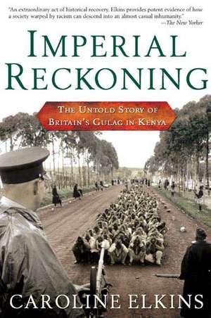 Imperial Reckoning:  The Untold Story of Britain's Gulag in Kenya de Caroline Elkins