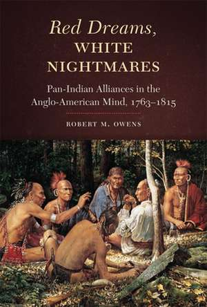 Red Dreams, White Nightmares:  Pan-Indian Alliances in the Anglo-American Mind, 1763-1815 de Robert M. Owens