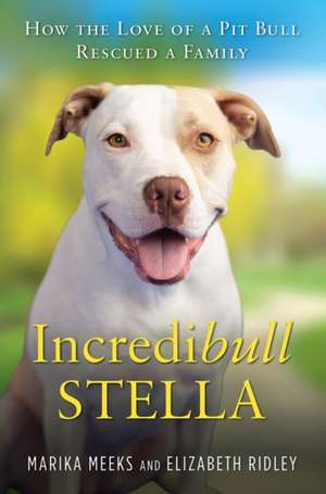 Incredibull Stella: How the Love of a Pit Bull Rescued a Family de Marika Meeks