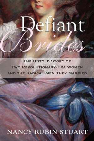 Defiant Brides:  The Untold Story of Two Revolutionary-Era Women and the Radical Men They Married de Nancy Rubin Stuart