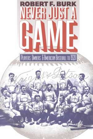Never Just a Game:  Players, Owners, and American Baseball to 1920 de Robert F. Burk