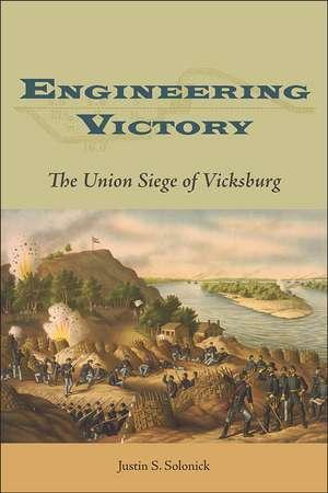 Engineering Victory: The Union Siege of Vicksburg de Justin S. Solonick