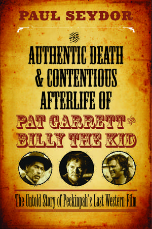 The Authentic Death and Contentious Afterlife of Pat Garrett and Billy the Kid: The Untold Story of Peckinpah's Last Western Film de Paul Seydor