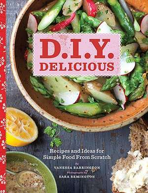 D.I.Y. Delicious: Recipes and Ideas for Simple Food from Scratch de Vanessa Barrington