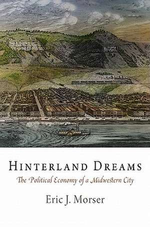 Hinterland Dreams:  The Political Economy of a Midwestern City de Eric J. Morser