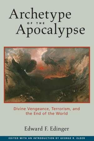 Archetype of the Apocalypse: Divine Vengeance, Terrorism, and the End of the World de Edward F. Edinger