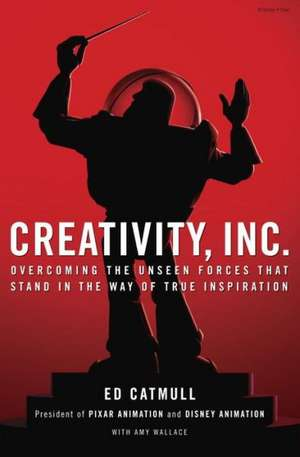 Creativity, Inc.:  Overcoming the Unseen Forces That Stand in the Way of True Inspiration de Ed Catmull