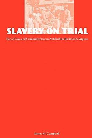 Slavery on Trial:  Race, Class, and Criminal Justice in Antebellum Richmond, Virginia de James Campbell