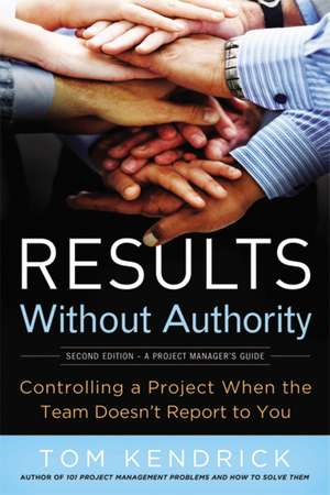 Results Without Authority: Controlling a Project When the Team Doesn't Report to You de Tom Kendrick