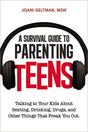 A Survival Guide to Parenting Teens: Talking to Your Kids About Sexting, Drinking, Drugs, and Other Things That Freak You Out