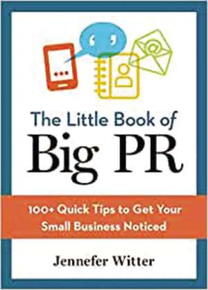 The Little Book of Big PR: 100+ Quick Tips to Get Your Business Noticed de Jennefer Witter