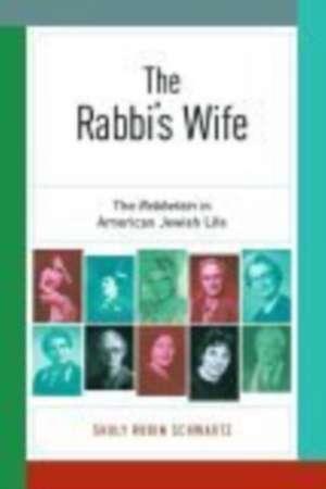 The Rabbi's Wife:  The Rebbetzin in American Jewish Life de Shuly Rubin Schwartz
