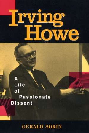 Irving Howe:  A Life of Passionate Dissent de Gerald Sorin