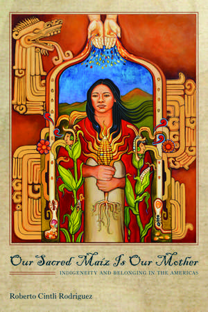 Our Sacred Maíz Is Our Mother: Indigeneity and Belonging in the Americas de Roberto Cintli Rodríguez