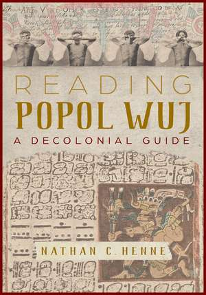 Reading Popol Wuj: A Decolonial Guide de Nathan C. Henne