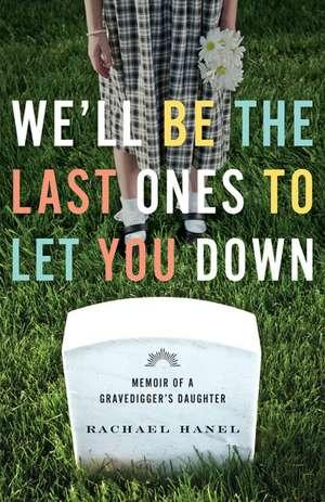 We'll Be the Last Ones to Let You Down: Memoir of a Gravedigger's Daughter de Rachael Hanel