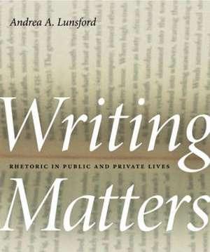 Writing Matters: Rhetoric in Public and Private Lives de University Andrea A Lunsford