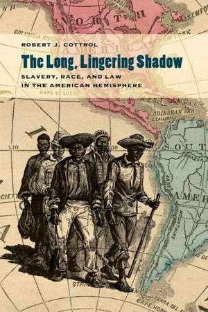 The Long, Lingering Shadow:  Slavery, Race, and Law in the American Hemisphere de Robert J. Cottrol