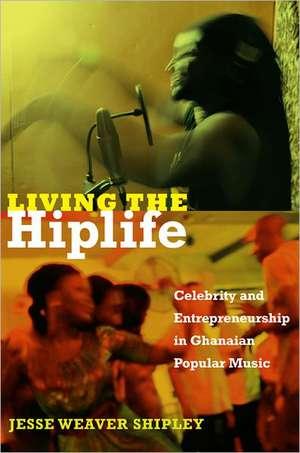 Living the Hiplife:  Celebrity and Entrepreneurship in Ghanaian Popular Music de Jesse Weaver Shipley
