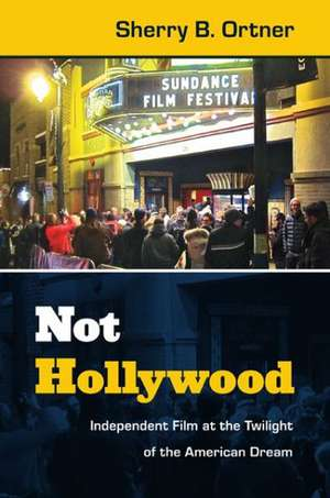 Not Hollywood:  Independent Film at the Twilight of the American Dream de  Sherry B. Ortner