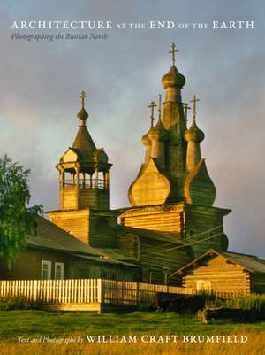 Architecture at the End of the Earth:  Photographing the Russian North de William Craft Brumfield