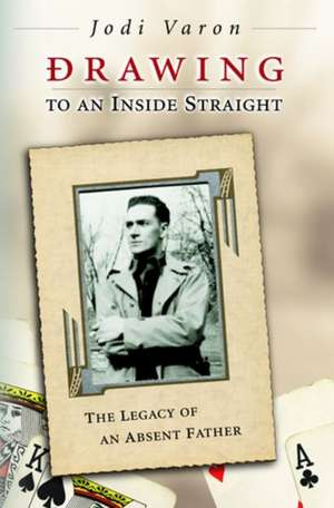 Drawing to an Inside Straight: The Legacy of an Absent Father de Jodi Varon