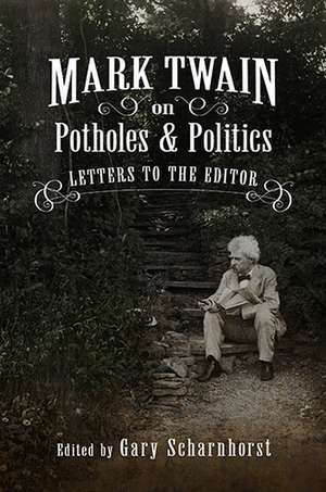Mark Twain on Potholes and Politics: Letters to the Editor de Gary Scharnhorst