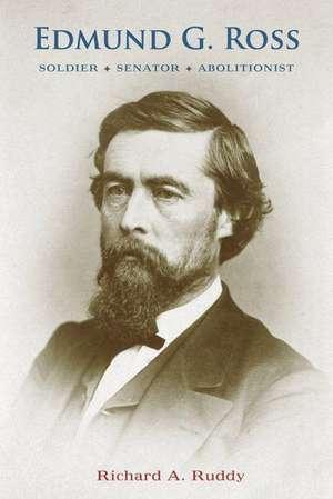 Edmund G. Ross:  Soldier, Senator, Abolitionist de Richard A. Ruddy