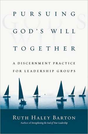 Pursuing God's Will Together:  A Discernment Practice for Leadership Groups de Ruth Haley Barton