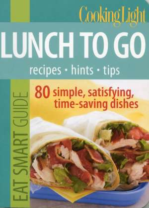Cooking Light Eat Smart Guide, Lunch to Go de The Editors of Cooking Light Magazine