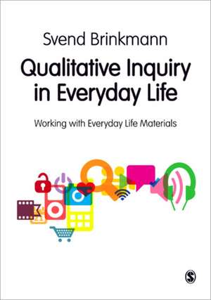 Qualitative Inquiry in Everyday Life: Working with Everyday Life Materials de Svend Brinkmann