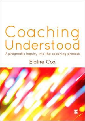 Coaching Understood: A Pragmatic Inquiry into the Coaching Process de Elaine Cox