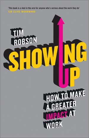Showing Up: How to Make a Greater Impact at Work de Tim Robson