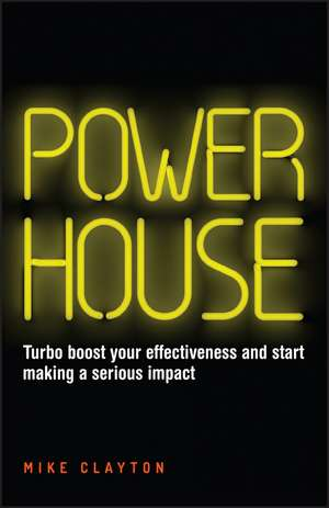 Powerhouse: Turbo Boost Your Effectiveness and Start Making a Serious Impact de Mike Clayton