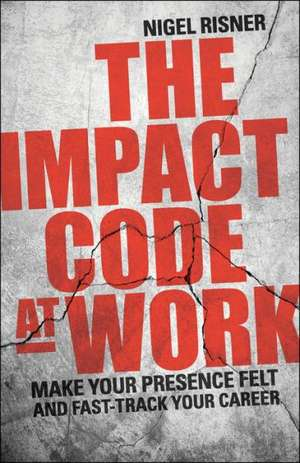 The Impact Code at Work: Make Your Presence Felt and Fast–Track Your Career de Nigel Risner