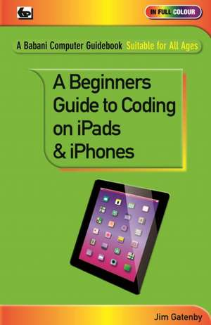 A Beginner's Guide to Coding on iPads and iPhones de Jim Gatenby