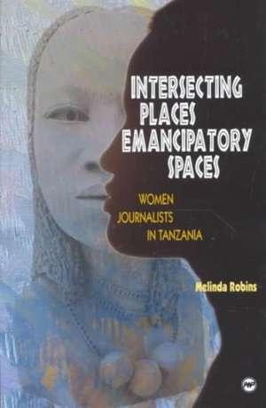 Intersecting Places, Emancipatory Spaces: Women Journalists in Tanzania de Melinda Robins