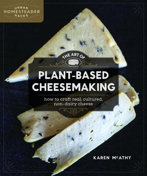 The Art of Plant-Based Cheesemaking: How to Craft Real, Cultured, Non-Dairy Cheese de Karen McAthy
