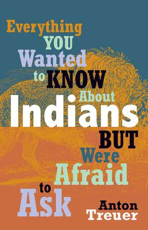 Everything You Wanted to Know about Indians But Were Afraid to Ask de Anton Treuer
