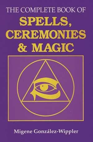 The Complete Book of Spells, Ceremonies and Magic de Migene Gonzalez-Wippler