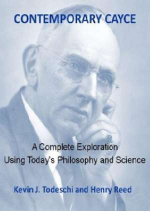 Contemporary Cayce:  A Complete Exploration Using Today's Philosophy and Science de Kevin J. Todeschi