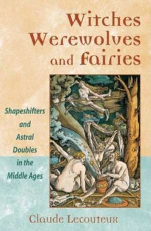 Witches, Werewolves, and Fairies: Shapeshifters and Astral Doubles in the Middle Ages de Claude Lecouteux